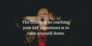 The first step in coaching your kid's emotions is to calm yourself down.