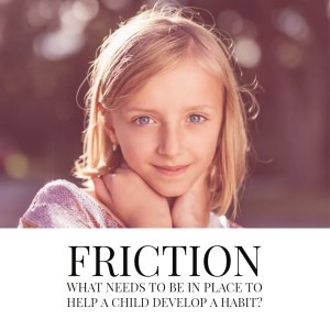 Picture of child - FRICTION What needs to be in place to help a child develop a habit?