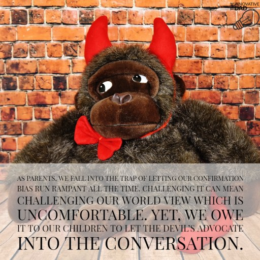 As parents, we fall into the trap of letting our confirmation bias run rampant all the time. Challenging it can mean challenging our world view which is uncomfortable. Yet, we owe it to our children to let the devil's advocate into the conversation.