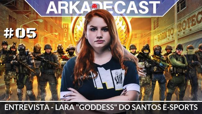 """Arkade Cast #05: Entrevista com Lara """"Goddess"""" do Santos E-Sports"""