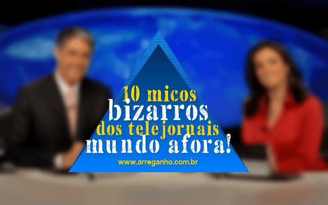 10 Micos bizarros dos telejornais mundo afora