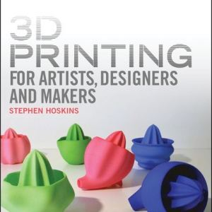 3D Printing for Artists, Designers and Makers: Technology Crossing Art and Industry (Steve Hoskins, Stephen Hoskins)