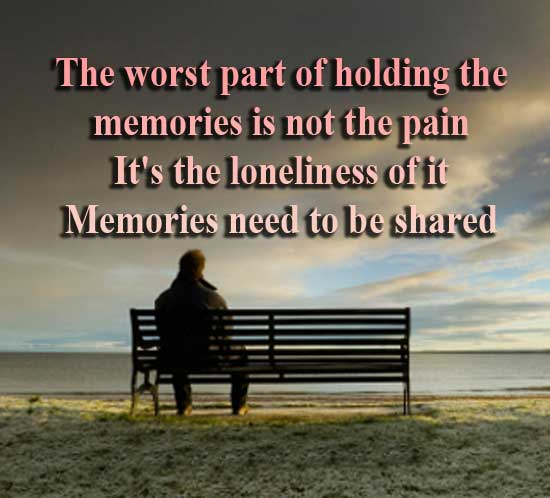 The worst part of holding the memories is not the pain. It's the loneliness of it. Memories need to be shared. The Giver by Lois Lowry