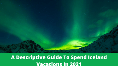 Photo of A Descriptive Guide To Spend Iceland Vacations In 2021
