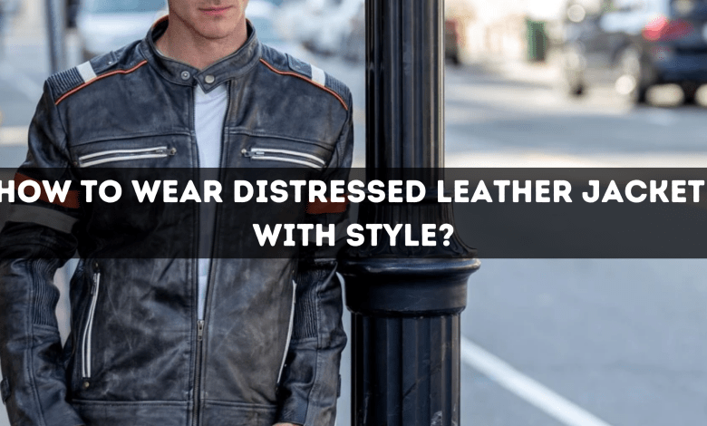 HOW TO WEAR DISTRESSED LEATHER JACKET WITH STYLE