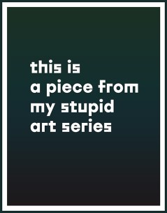 """The words """"this is a piece from my stupid art series"""" appear on a dark background"""