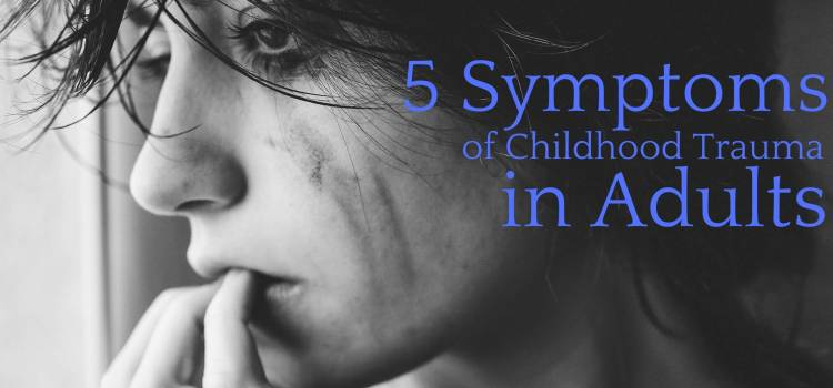 5 Symptoms of Childhood Trauma in Adults