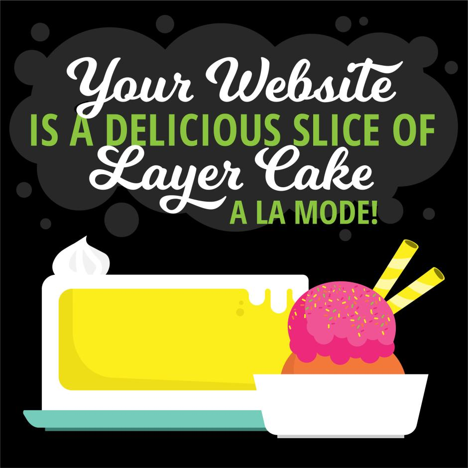 Your website is a delicious slice of layer cake...a la mode!