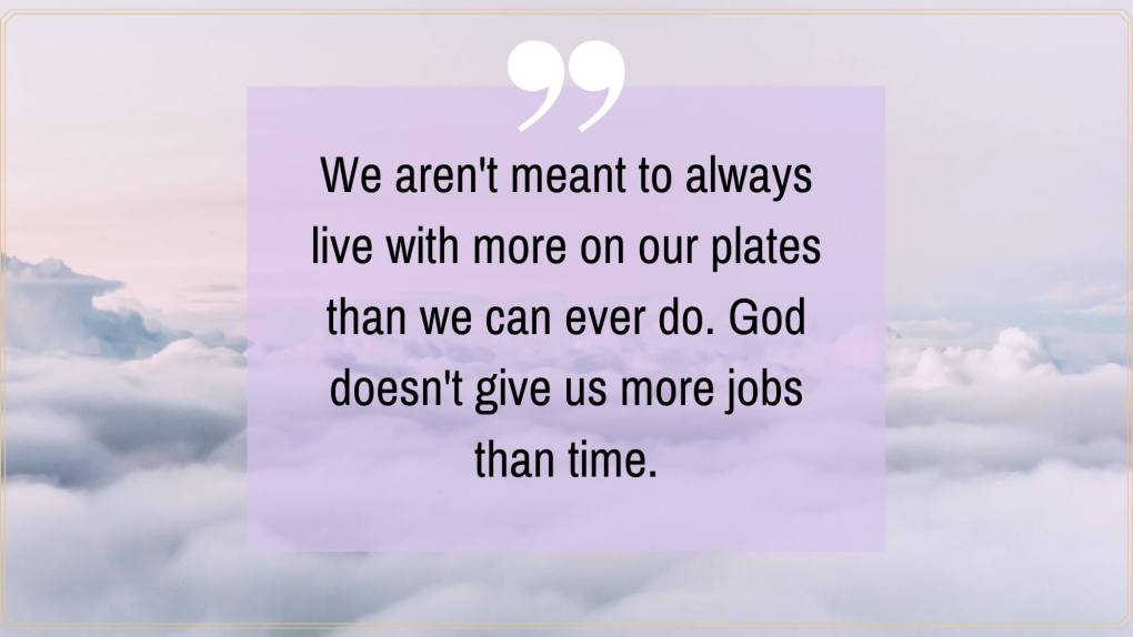 """A quote that reads """"We aren't meant to always live with more on our plates than we can ever do. God doesn't give us more jobs than time."""""""