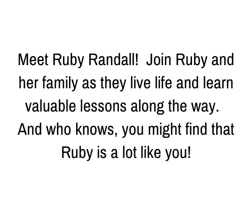 Meet Ruby Randall! Join Ruby and her family as they live life and learn valuable lessons along the way. And who know, you might find that Ruby is a lot like you!