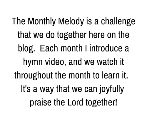 The Monthly Melody is a challenge that we do together here on the blog. Each month I introduce a hymn video, and we watch it throughout the month to learn it. It's a way that we can joyfully praise the Lord together!