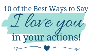 10 of th Best Ways to say I love You with your actions