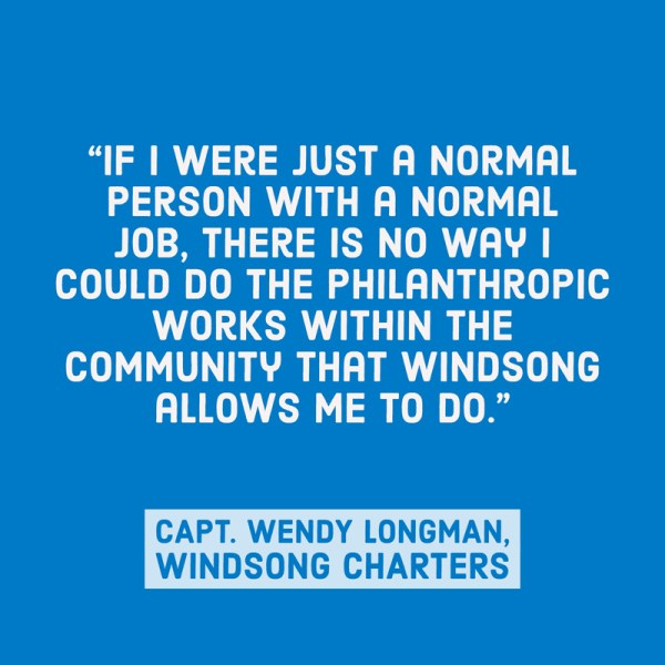 If I were just a normal person with a normal job, there is no way I could do the philanthropic works within the community that Windsong allows me to do. - Captain Wendy Longman of Windsong Charters