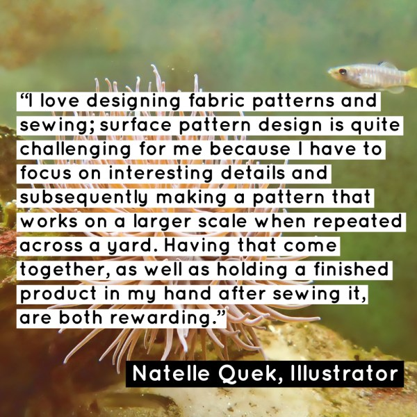 """I love designing fabric patterns and sewing; surface pattern design is quite challenging for me because I have to focus on interesting details and subsequently making a pattern that works on a larger scale when repeated across a yard. Having that come together, as well as holding a finished product in my hand after sewing it, are both rewarding."" - Natelle Quek, NatelleDrawsStuff"