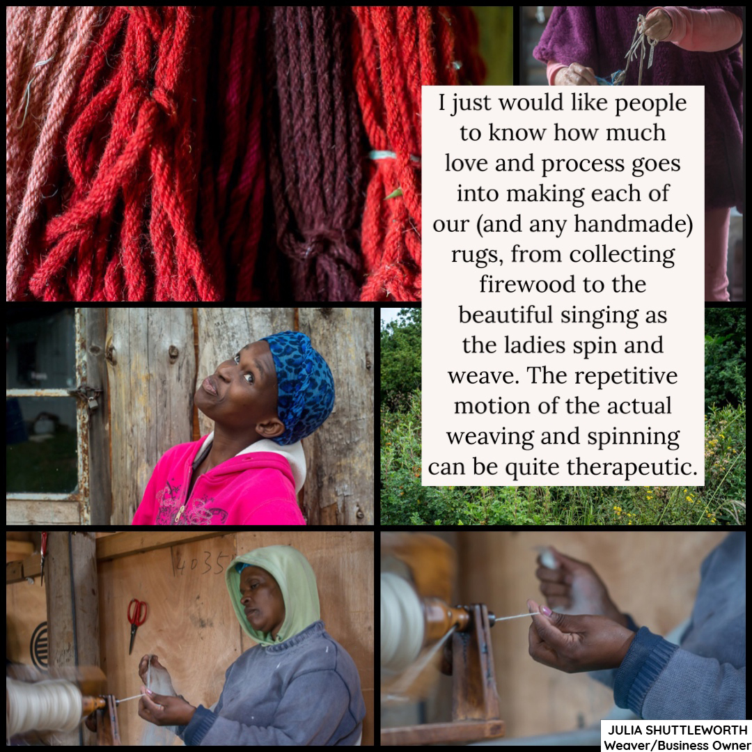 I just would like people to know how much love and process goes into making each of our (and any handmade) rugs, from collecting firewood to the beautiful singing as the ladies spin and weave. The repetitive motion of the actual weaving and spinning can be quite therapeutic.