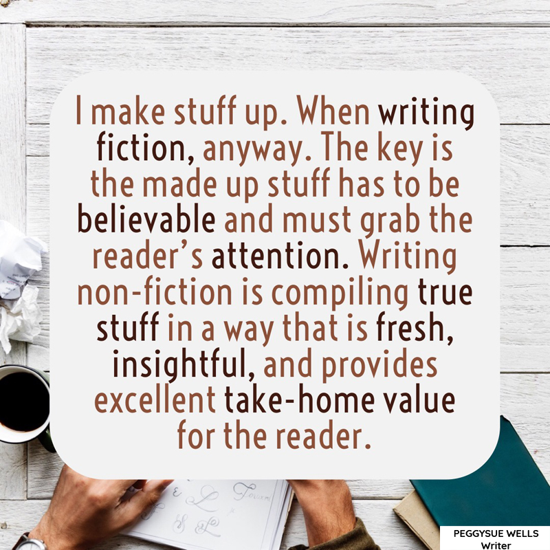 """I make stuff up. When writing fiction, anyway. The key is the made up stuff has to be believable and must grab the reader's attention. Writing non-fiction is compiling true stuff in a way that is fresh, insightful, and provides excellent take-home value for the reader."" - PeggySue Wells"