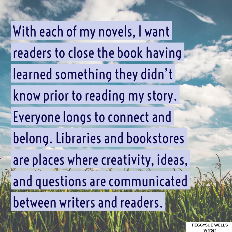 """With each of my novels, I want readers to close the book having learned something they didn't know prior to reading my story. Everyone longs to connect and belong. Libraries and bookstores are places where creativity, ideas, and questions are communicated between writers and readers. "" - PeggySue Wells"