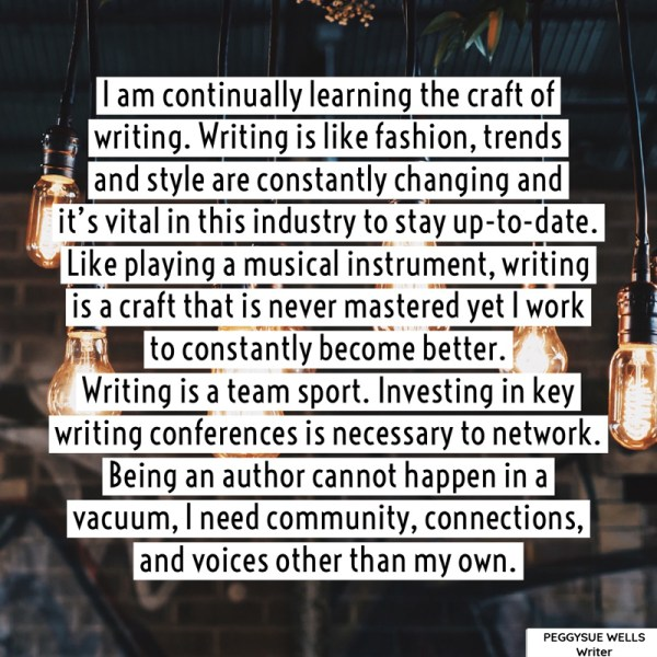 """I am continually learning the craft of writing. Writing is like fashion, trends and style are constantly changing and it's vital in this industry to stay up-to-date. Like playing a musical instrument, writing is a craft that is never mastered yet I work to constantly become better. Writing is a team sport. Investing in key writing conferences is necessary to network. Being an author cannot happen in a vacuum, I need community, connections, and voices other than my own."" - PeggySue Wells"