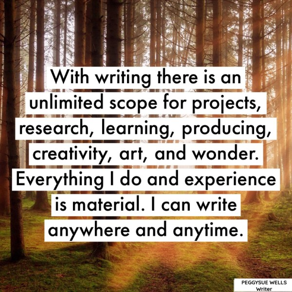 """With writing there is an unlimited scope for projects, research, learning, producing, creativity, art, and wonder. Everything I do and experience is material. I can write anywhere and anytime."" - PeggySue Wells"