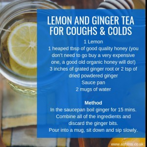 We all know that lemon and honey is excellent for coughs and colds. Adding fresh ginger may further help with this as ginger is known to reduce body temperature. Try this tea next time you're feeling under the weather. Ingredients 1 Lemon 1 heaped tbsp of good quality honey (you don't need to go buy a very expensive one, a good old organic honey will do!) 3 inches of grated ginger root or 2 tsp of dried powdered ginger (The dried ginger is scientifically proven to be a lot more potent than fresh ginger, therefore very good to reduce body temperature and to keep warm) Sauce pan 2 mugs of water Method In the saucepan boil ginger for 15 mins. Combine all of the ingredients and discard the ginger bits. Pour into a mug, sit down and sip slowly.