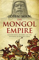 The Mongol Empire: Genghis Khan, His Heirs and the Founding of Modern China by John Man