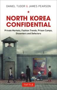 North Korea Confidential: Private Markets, Fashion Trends, Prison Camps, Dissenters and Defectors by Daniel Tudor and James Pearson
