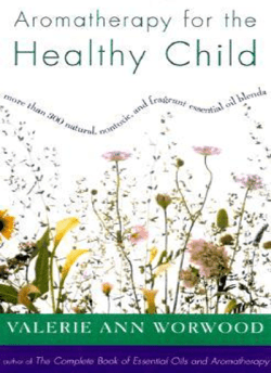 Aromatherapy for the Healthy Child: More Than 300 Natural, Nontoxic, and Fragrant Essential Oil Blends by Valerie Ann Worwood