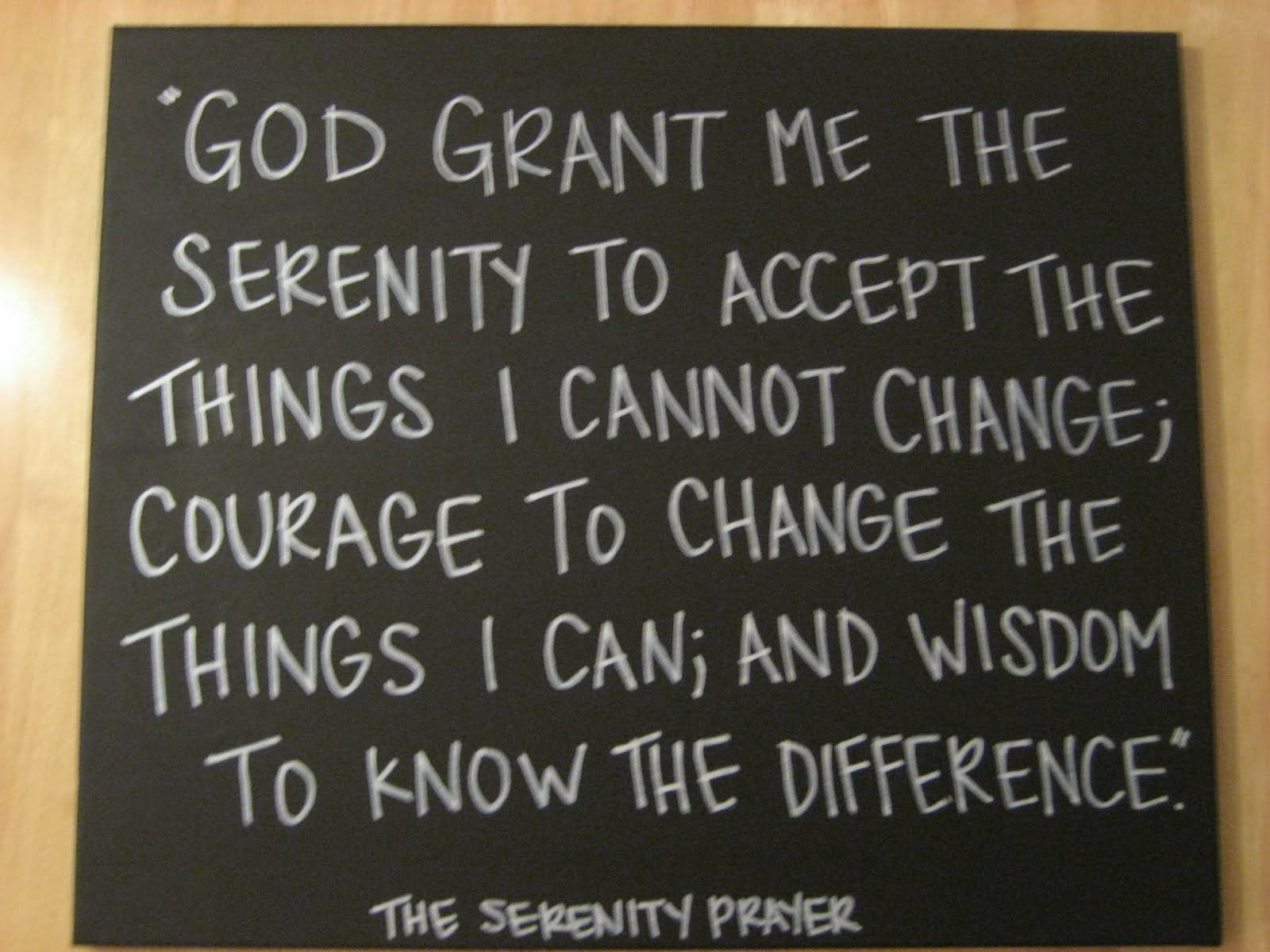 God Grant Me The Serenity To Accept The Things I Cannot Change The Courage To Change The Things
