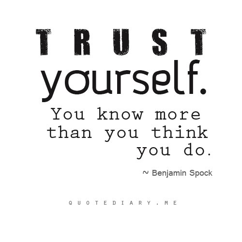 Trust yourself, you know more than you think you do.