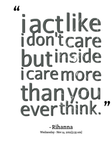 I act like i don't care but inside I care more than you