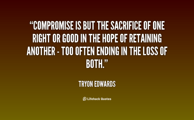 """Compromise is but the sacrifice of one right or good in the hope of retaining another- too often ending in the loss of both."" Tryon Edwards"