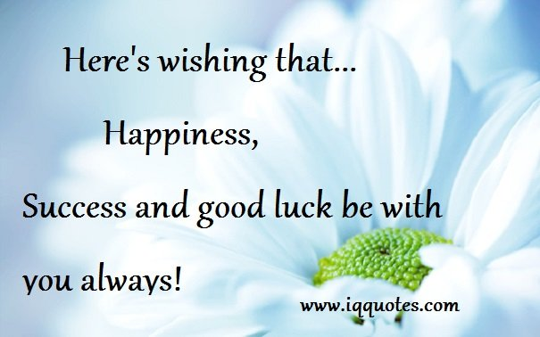 heres wishing that happiness success and good luck be you always - Good Luck Quotes