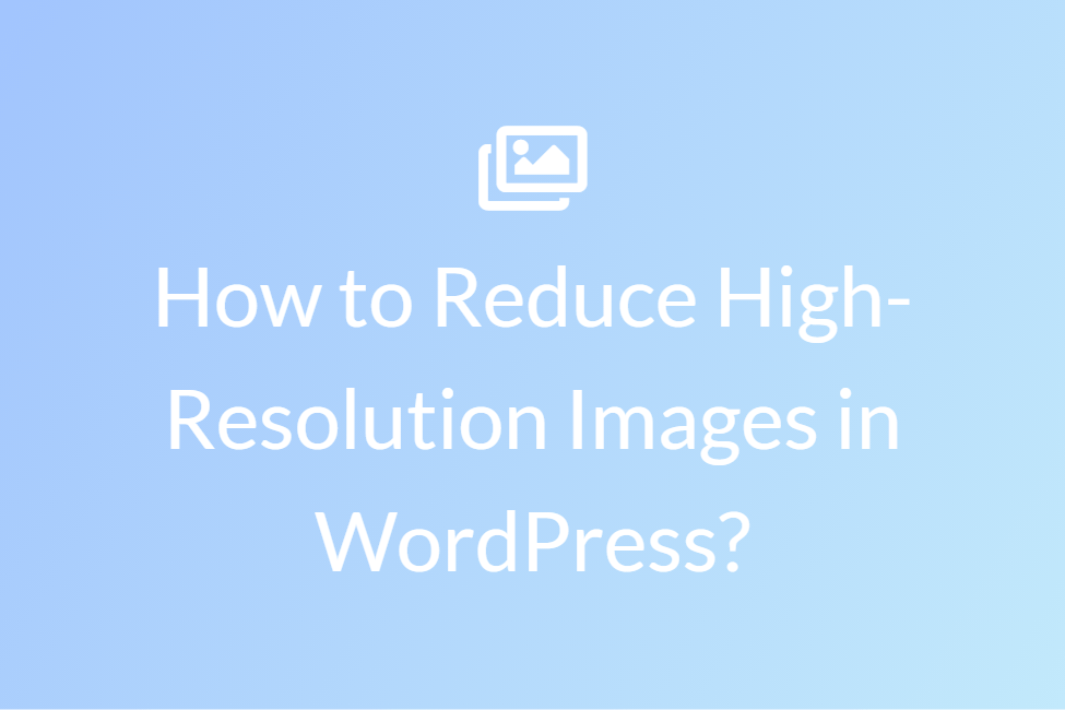 How to reduce high-resolution images in WordPress