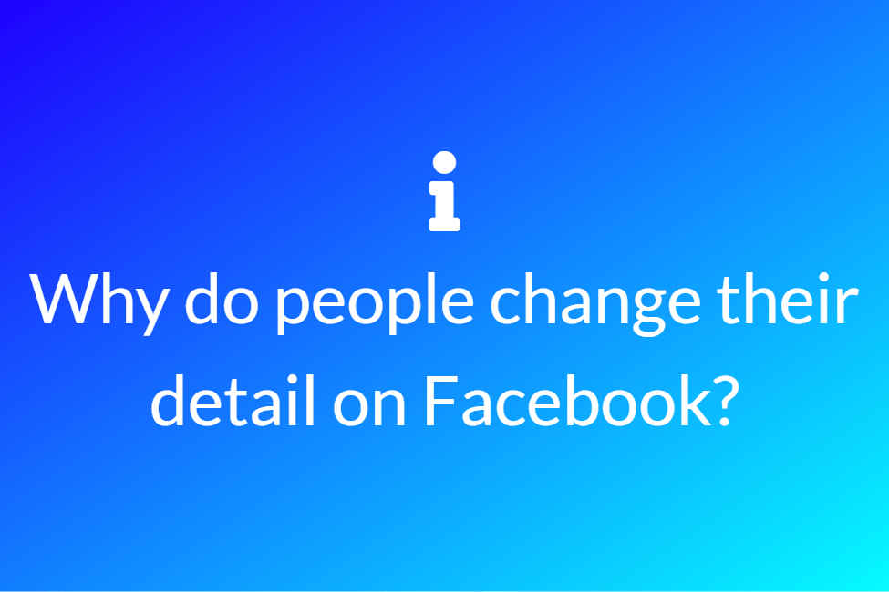 Why do people change their detail on Facebook?