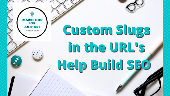 Blog post header that talks about how a Custom Slug Builds SEO by marketing for authors owner Denise M. Colby