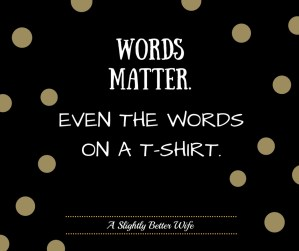 Words Matter. Even the Words on a T-Shirt.