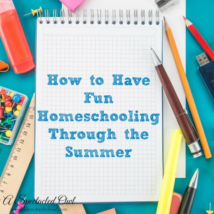 How to Have Fun Homeschooling Through Summer