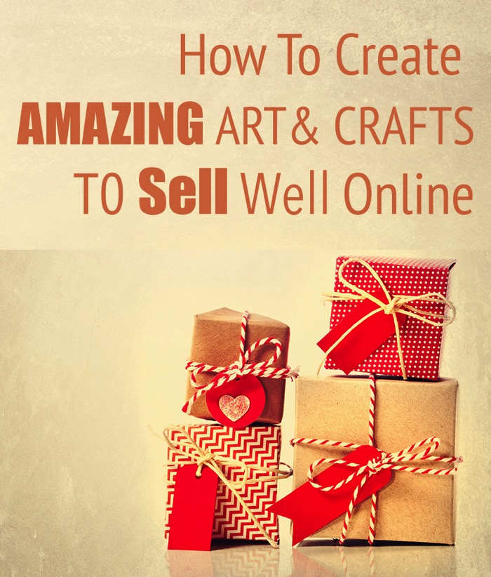 How To Create Amazing Art And Crafts That Sell Well Online