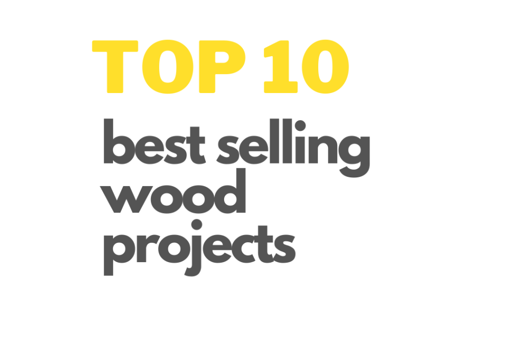 Read more about the article Top 10 Best Selling Wood Projects | Woodcrafts That Make You More Money