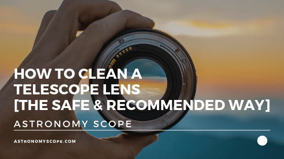 How to Clean a Telescope Lens [The Safe & Recommended Way]