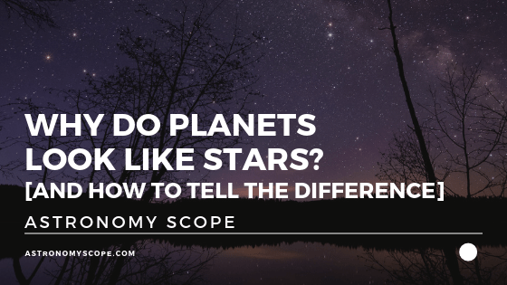 Why Do Planets Look Like Stars [And How To Tell The Difference]
