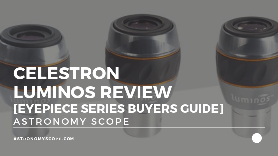 Celestron Luminos Review [Eyepiece Series Buyers Guide]