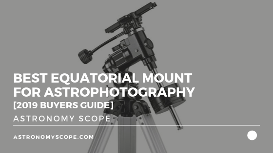 Best Equatorial Mount For Astrophotography [2019 Buyers Guide]