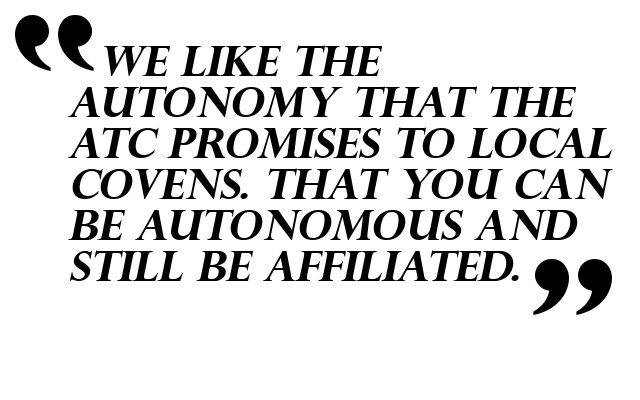 We like the autonomy that the ATC promises to local covens. That you can be autonomous and still be affiliated.