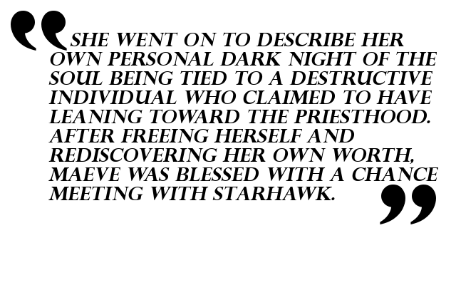 She went on to describe her own personal dark night of the soul being tied to a destructive individual who claimed to have leaning toward the priesthood. After freeing herself and rediscovering her own worth, Maeve was blessed with a chance meeting with Starhawk.