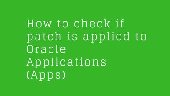 How to check if patch is applied to Oracle Applications (apps) 11i and R12
