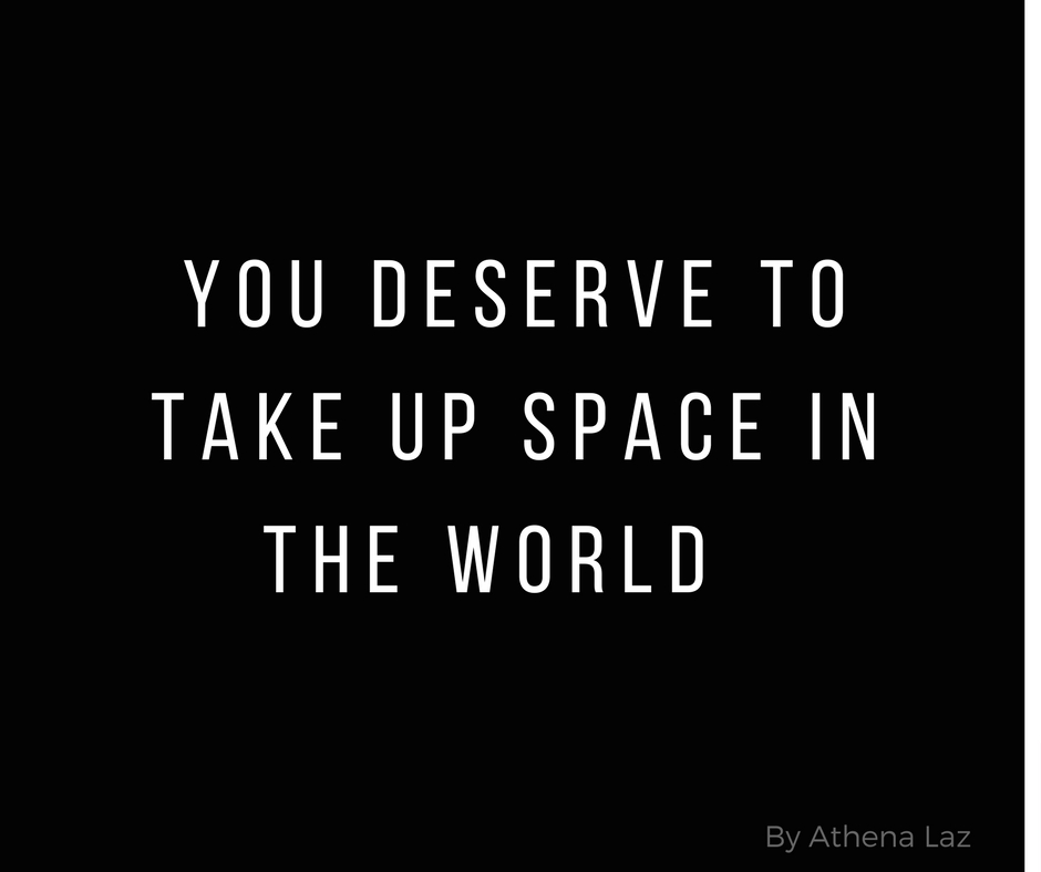 You deserve to take up space in the world. A lesson in self-love & self-care.