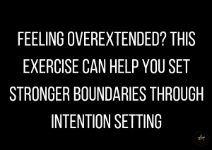 Feeling Overextended? This Exercise Can Help You Set Stronger Boundaries through Intention Setting by Athena Laz