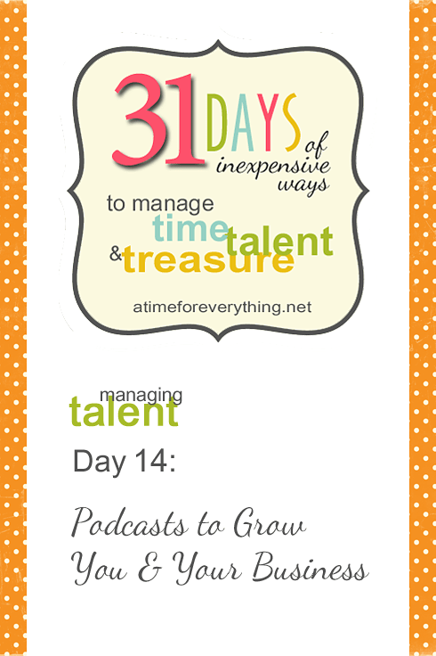 Podcasts to Grow You and Your Business (from 31 Days of Inexpensive Ways to Manage Time, Talent & Treasure)
