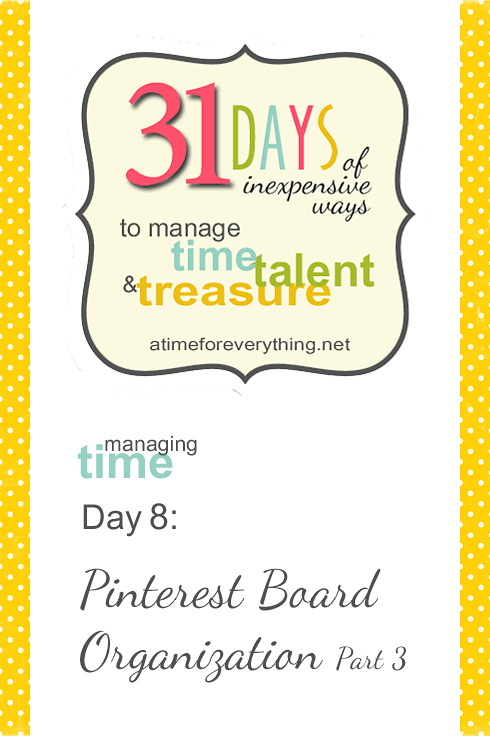 Managing Time, Talent, and Treasure, Day 8: Pinterest Board Organization Part 3 {VIDEO TUTORIAL} | atimeforeverything.net #31days